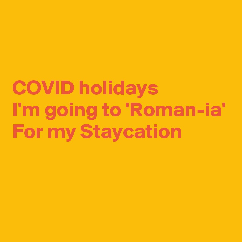 COVID holidays I'm going to 'Roman-ia' For my Staycation
