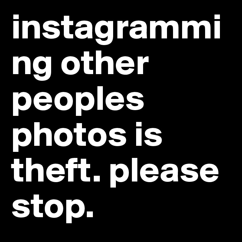 instagramming other peoples photos is theft. please stop.