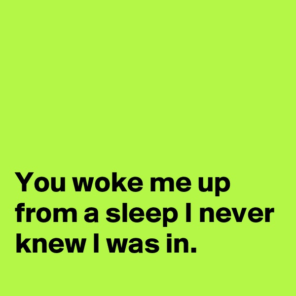 You woke me up from a sleep I never knew I was in.