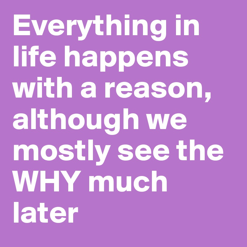 Everything in life happens with a reason, although we mostly see the WHY much later