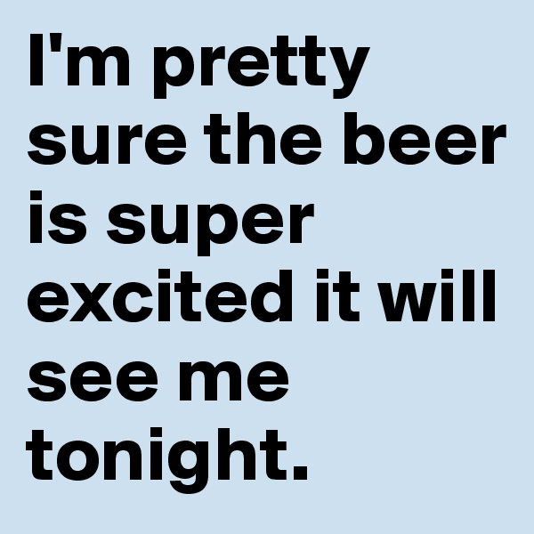 I'm pretty sure the beer is super excited it will see me tonight.