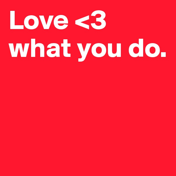 Love <3 what you do.