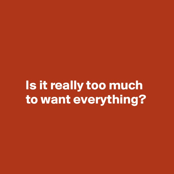 Is it really too much  to want everything?