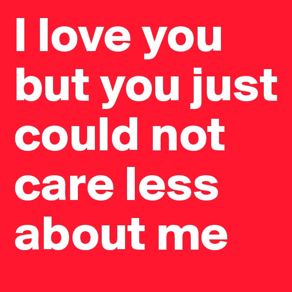 I love you but you just could not care less about me