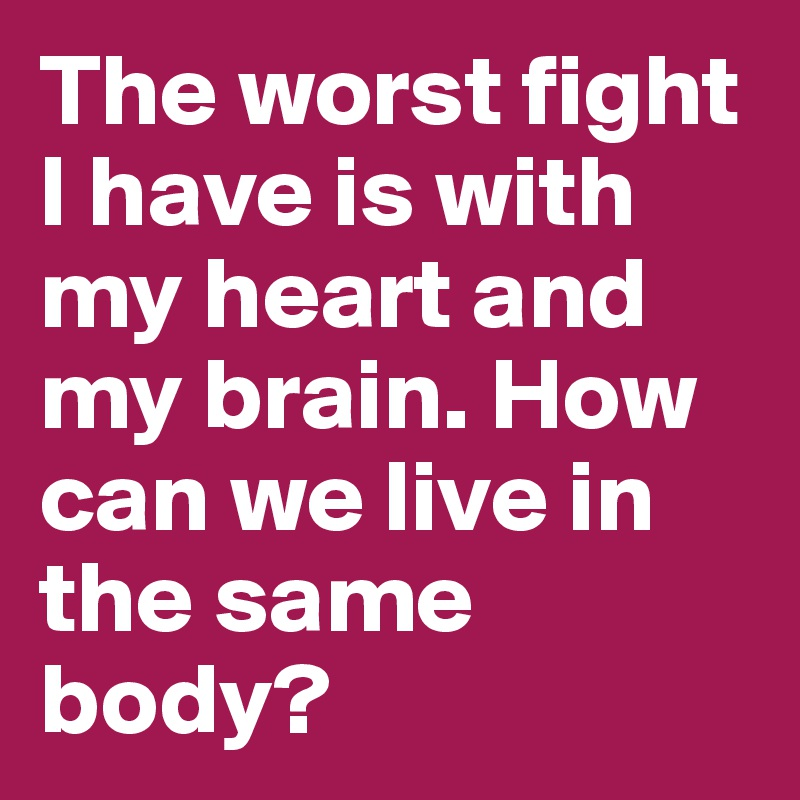 The worst fight I have is with my heart and my brain. How can we live in the same body?