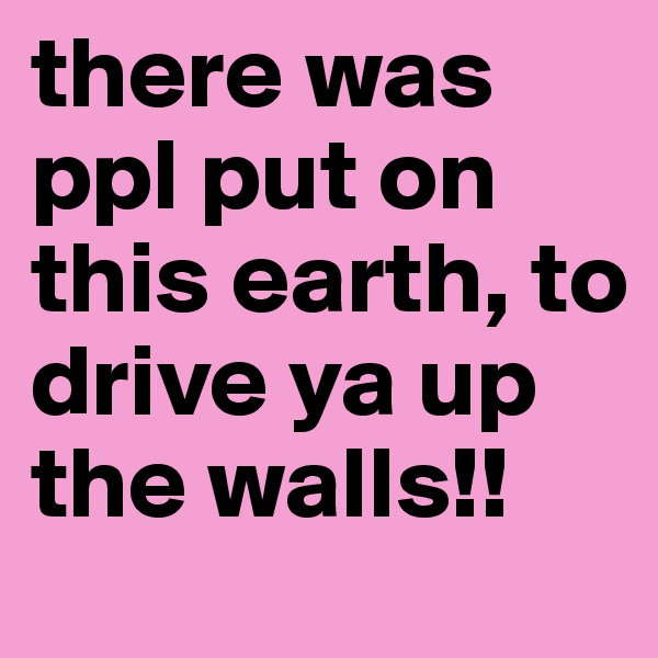 there was ppl put on this earth, to drive ya up the walls!!