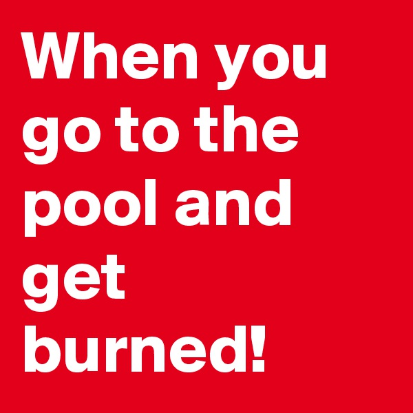 When you go to the pool and get burned!