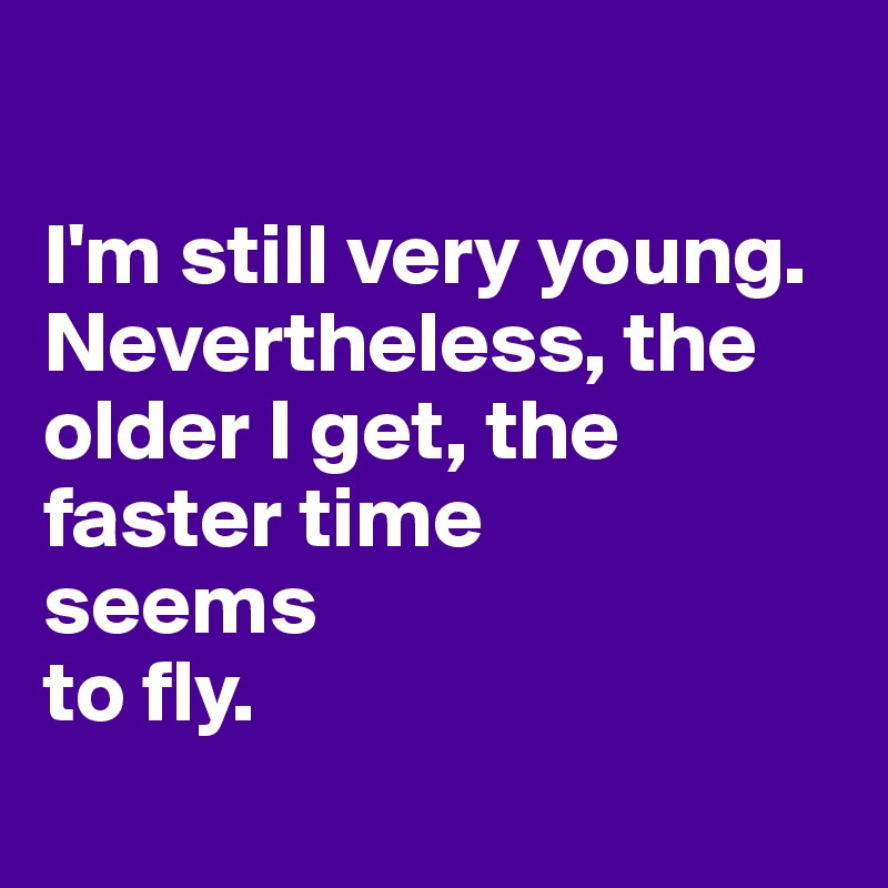 I'm still very young. Nevertheless, the older I get, the faster time  seems  to fly.