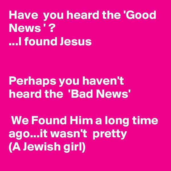 Have  you heard the 'Good News ' ? ...I found Jesus   Perhaps you haven't  heard the  'Bad News'   We Found Him a long time ago...it wasn't  pretty (A Jewish girl)