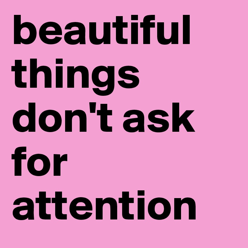 beautiful things don't ask for attention