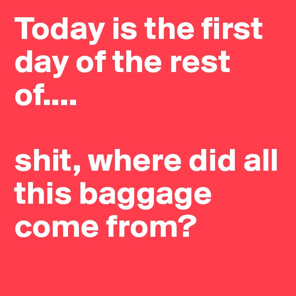 Today is the first day of the rest of....  shit, where did all this baggage come from?