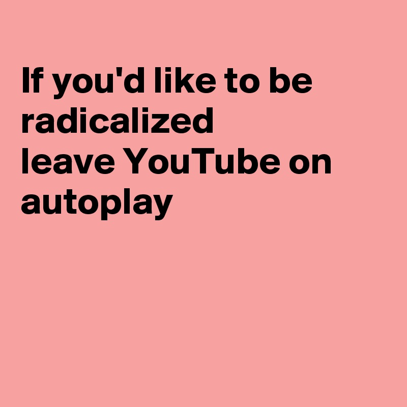 If you'd like to be radicalized  leave YouTube on autoplay