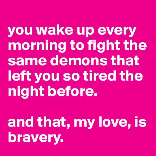you wake up every morning to fight the same demons that left you so tired the night before.   and that, my love, is bravery.