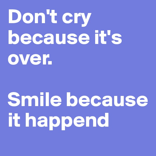 Don't cry because it's over.   Smile because it happend