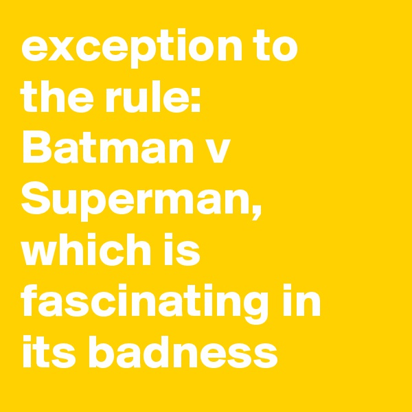 exception to the rule: Batman v Superman, which is fascinating in its badness