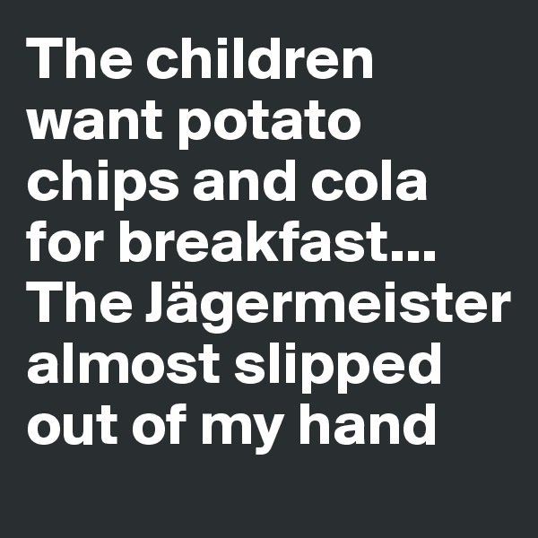 The children want potato chips and cola for breakfast... The Jägermeister almost slipped out of my hand