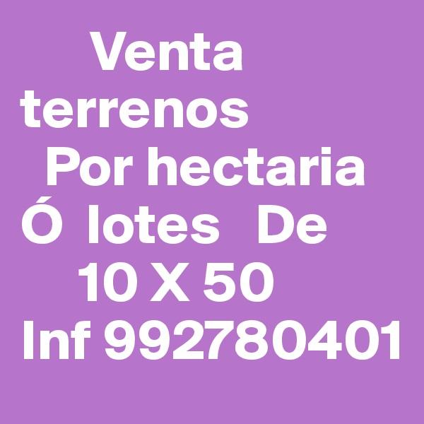 Venta                  terrenos    Por hectaria  Ó  lotes   De       10 X 50 Inf 992780401