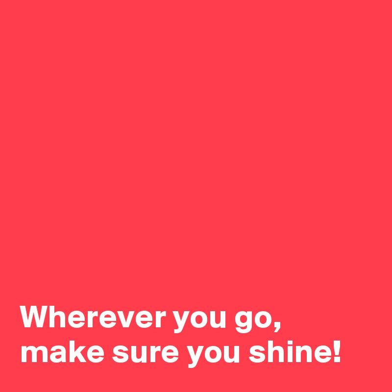 Wherever you go, make sure you shine!