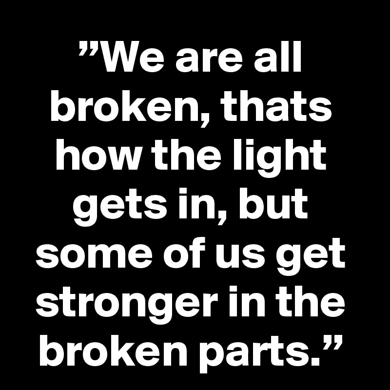 """""""We are all broken, thats how the light gets in, but some of us get stronger in the broken parts."""""""