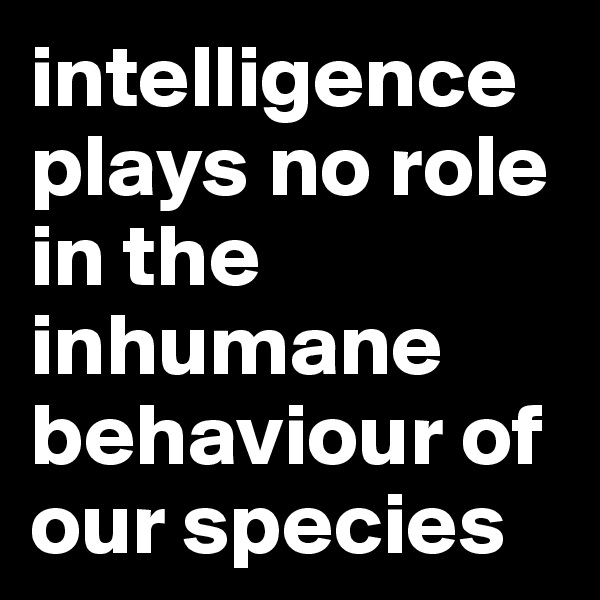 intelligence plays no role in the inhumane behaviour of our species