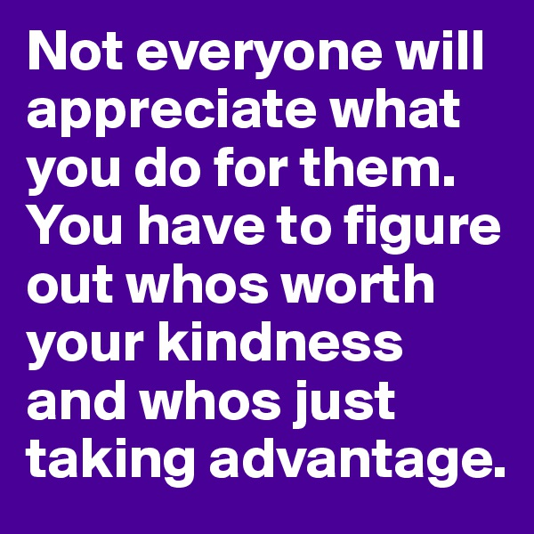 Not everyone will appreciate what you do for them. You have to figure out whos worth your kindness and whos just taking advantage.
