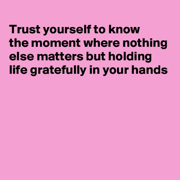 Trust yourself to know the moment where nothing else matters but holding life gratefully in your hands