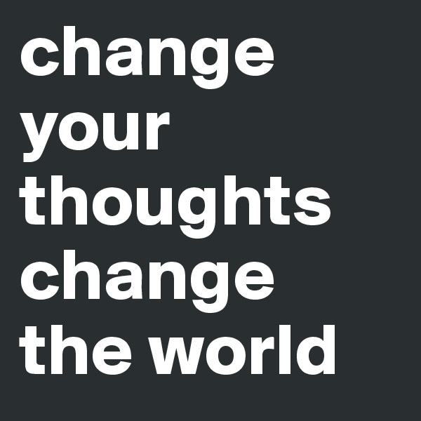 change your thoughts change the world