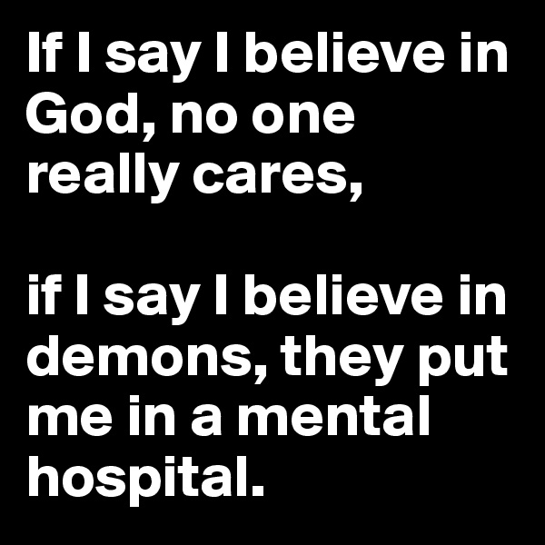 If I say I believe in God, no one really cares,  if I say I believe in demons, they put me in a mental hospital.