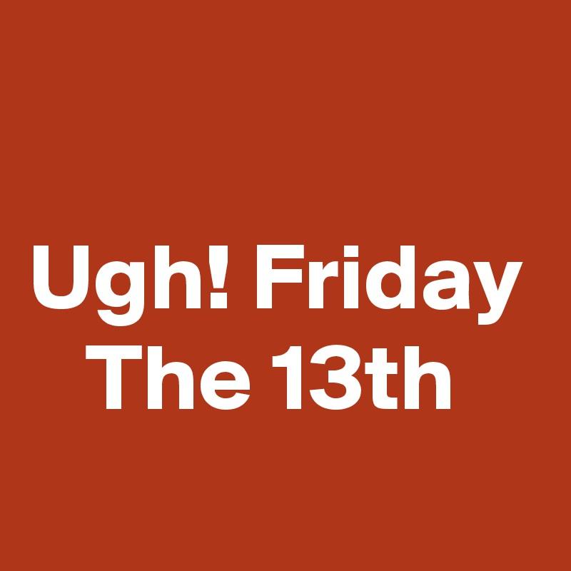 Ugh! Friday    The 13th
