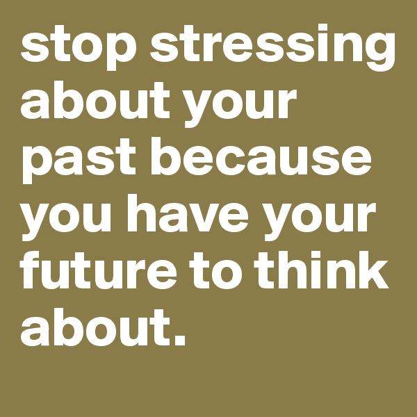 stop stressing about your past because you have your future to think about.