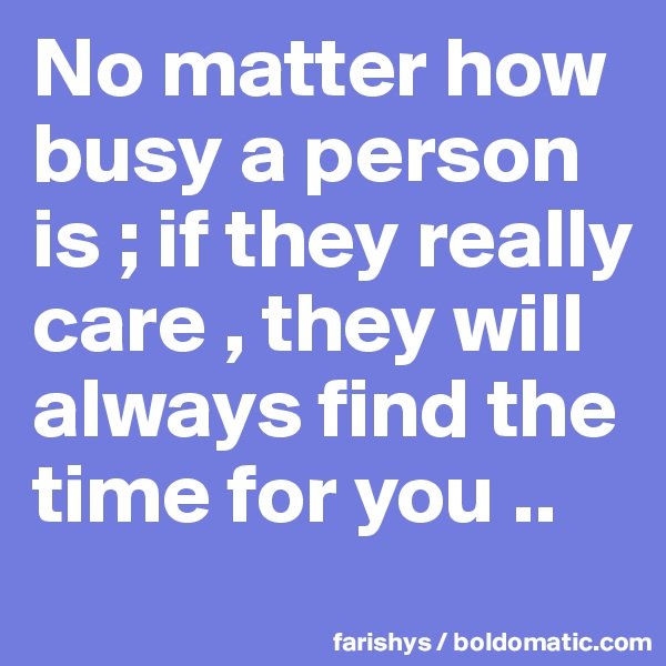 No matter how busy a person is ; if they really care , they will always find the time for you ..
