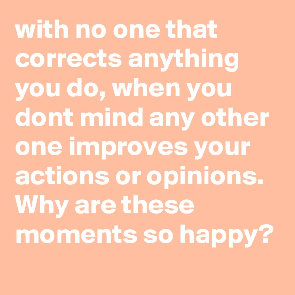 with no one that corrects anything you do, when you dont mind any other one improves your actions or opinions. Why are these moments so happy?