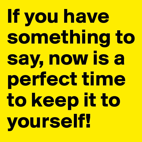 If you have something to say, now is a perfect time to keep it to yourself!