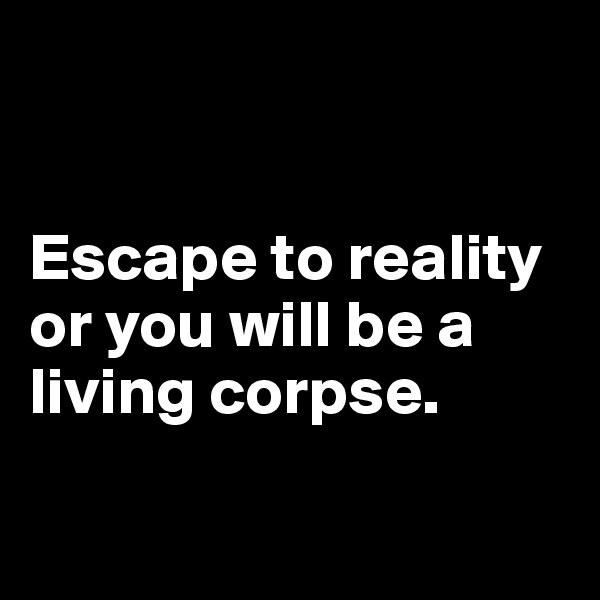 Escape to reality or you will be a living corpse.