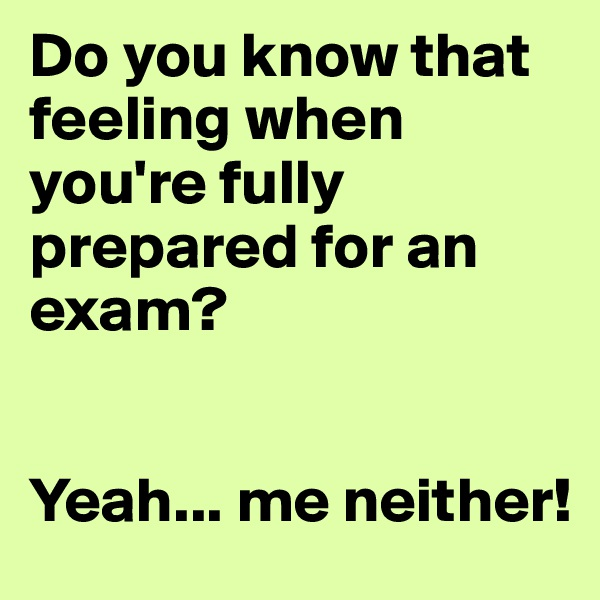 Do you know that feeling when you're fully prepared for an exam?   Yeah... me neither!