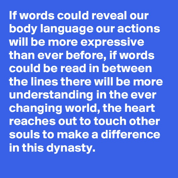 If words could reveal our body language our actions will be more expressive than ever before, if words could be read in between the lines there will be more understanding in the ever changing world, the heart reaches out to touch other souls to make a difference in this dynasty.