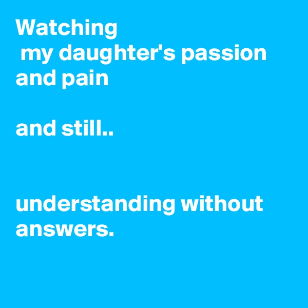 Watching  my daughter's passion and pain  and still..   understanding without answers.