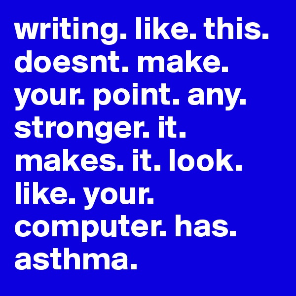 writing. like. this. doesnt. make. your. point. any. stronger. it. makes. it. look. like. your. computer. has. asthma.