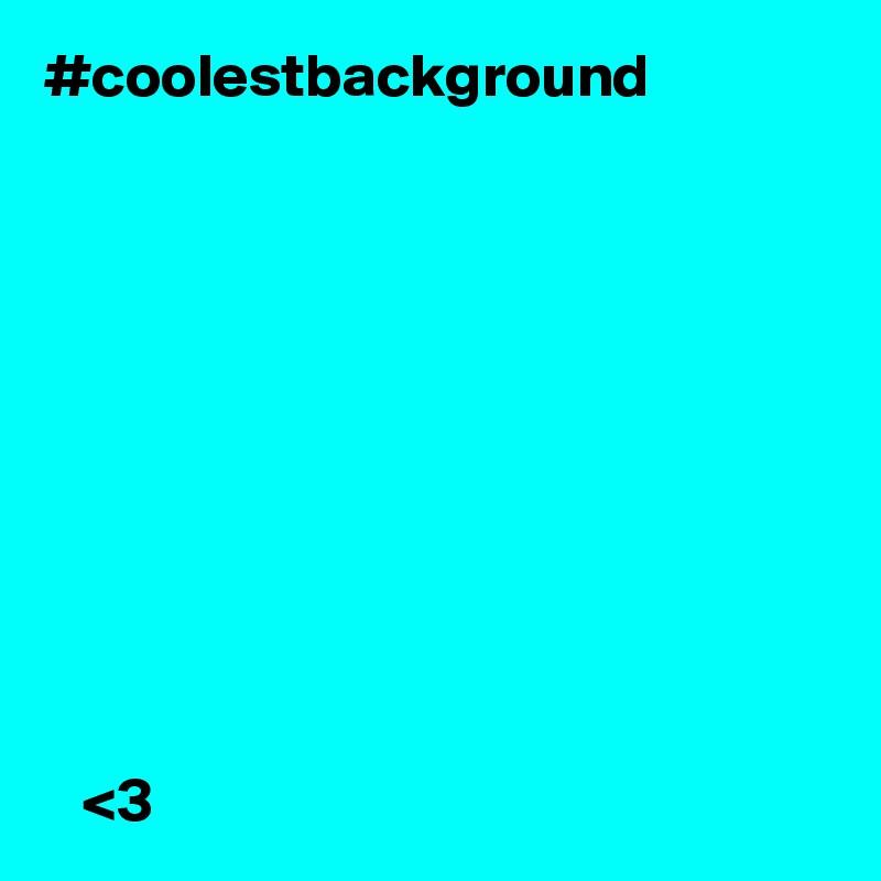 #coolestbackground                   <3