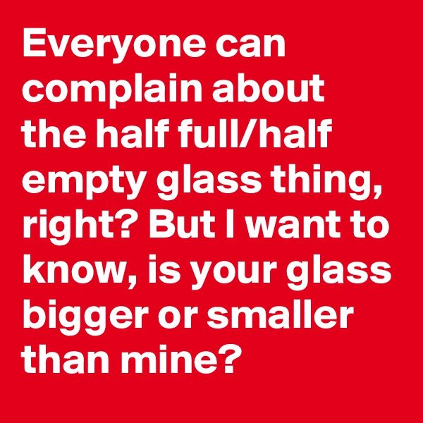 Everyone can complain about the half full/half empty glass thing, right? But I want to know, is your glass bigger or smaller than mine?
