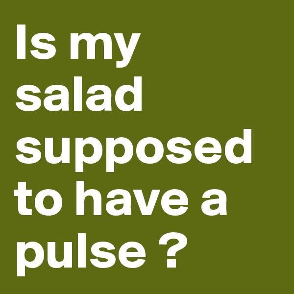 Is my salad supposed to have a pulse ?