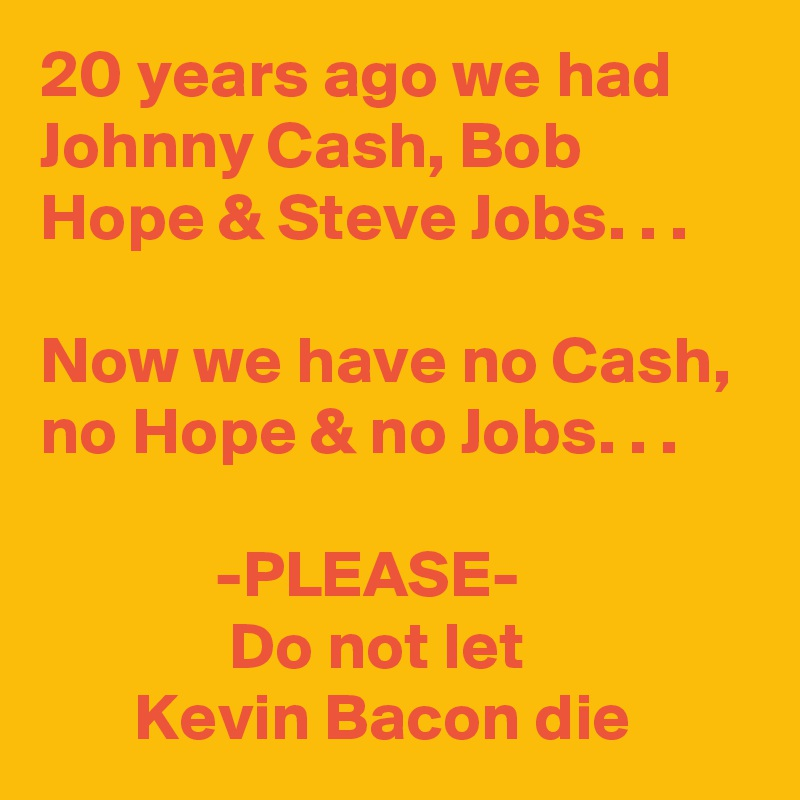 20 years ago we had Johnny Cash, Bob Hope & Steve Jobs. . .   Now we have no Cash,  no Hope & no Jobs. . .               -PLEASE-               Do not let        Kevin Bacon die