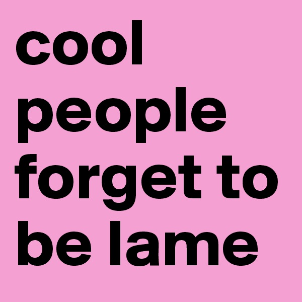 cool people forget to be lame