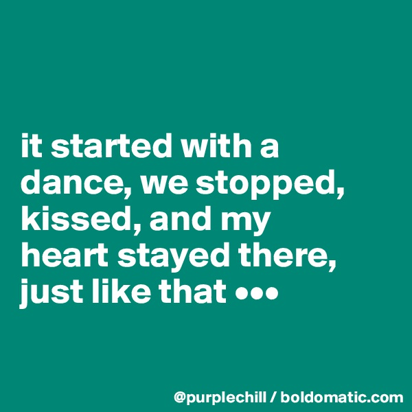 it started with a  dance, we stopped,  kissed, and my  heart stayed there,  just like that •••