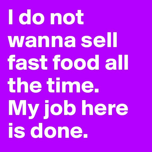 I do not wanna sell fast food all the time. My job here is done.