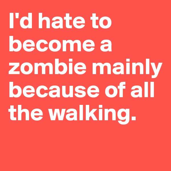 I'd hate to become a zombie mainly because of all the walking.