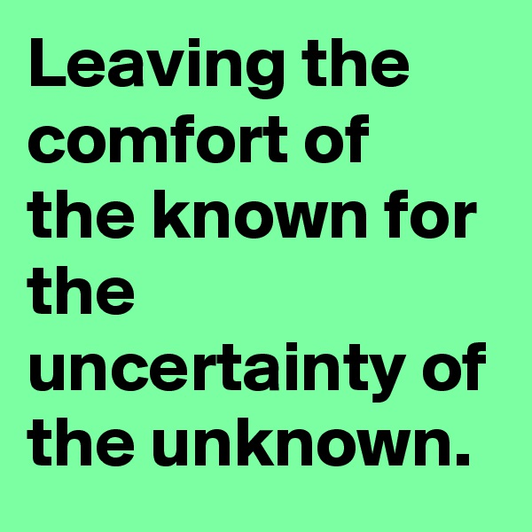 Leaving the comfort of the known for the uncertainty of the unknown.
