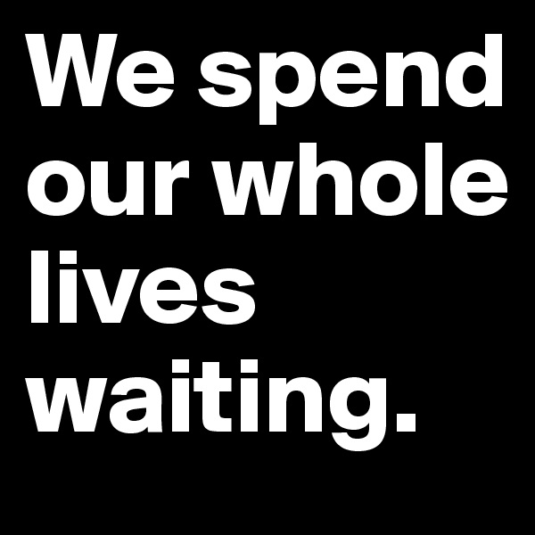 We spend our whole lives waiting.