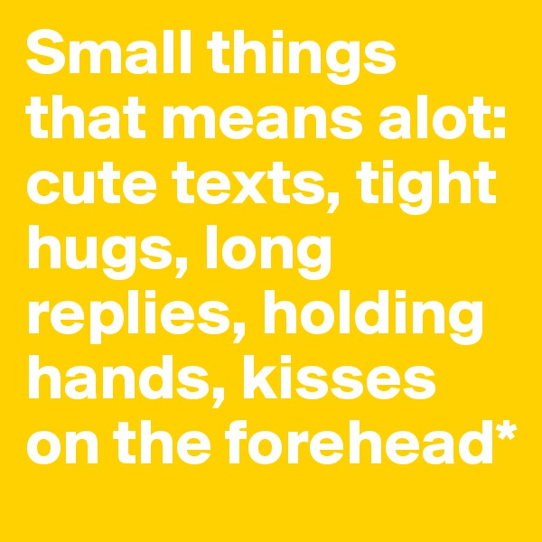 Small things that means alot: cute texts, tight hugs, long replies, holding hands, kisses on the forehead*