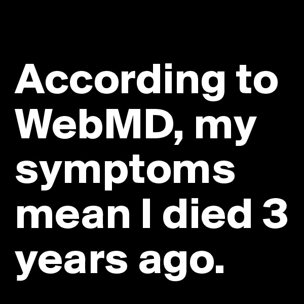 According to WebMD, my symptoms mean I died 3 years ago.